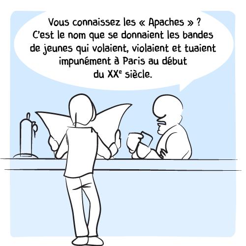 """Le barman explique: « Vous connaissez les """"Apaches"""" ? C'est le nom que se donnaient les bandes de jeunes qui volaient, violaient et tuaient impunément à Paris au début du XXe siècle. »"""