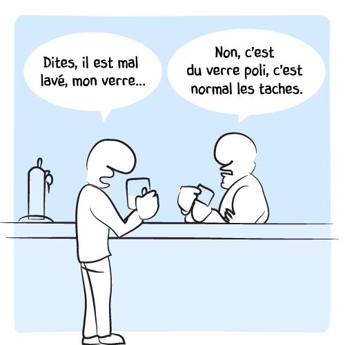 Un client au barman : « Dites, il est mal lavé, mon verre… — Non, c'est du verre poli, c'est normal les taches. »