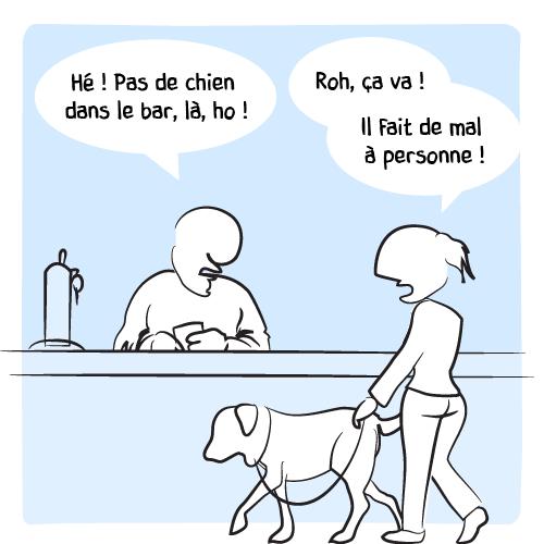 Le barman interpelle une cliente : «Hé! Pas de chien dans le bar, là, ho! — Roh, ça va ! Il fait de mal à personne!»