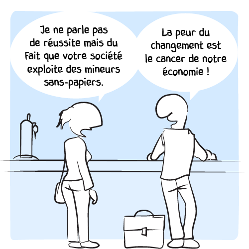 « Je ne parle pas de réussite mais du fait que votre société exploite des mineurs sans-papiers. — La peur du changement est le cancer de notre économie! »
