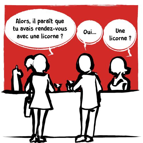 Au comptoir du bar, une femme questionne son ami: « Alors, il paraît que tu avais rendez-vous avec une licorne? — Oui…». La barmaid ne peut s'empêcher de se mêler à la conversation : «Une licorne?».