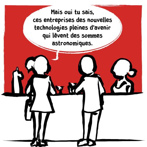 La femme précise donc sa pensée: «Mais oui tu sais ces entreprises des nouvelles technologies pleines d'avenir qui lèvent des sommes astronomiques. »