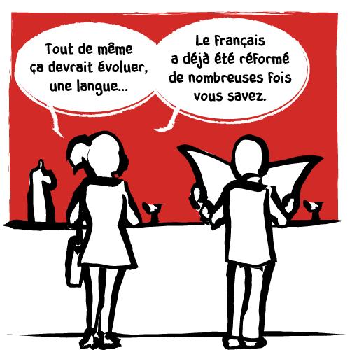 Elle est d'un autre avis et argumente :«Tout de même ça devrait évoluer, une langue… Le français a déjà été réformé de nombreuses fois vous savez.»
