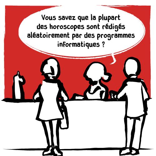 La barmaid intervient à son tour : «Vous savez que la plupart des horoscopes sont rédigés aléatoirement par des programmes informatiques?»