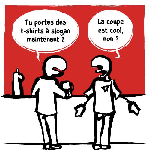 «Tu portes des t-shirts à slogan maintenant?» demande un homme à son ami. Tout fier, l'ami lui demande son avis sur la coupe, qu'il trouve très cool.