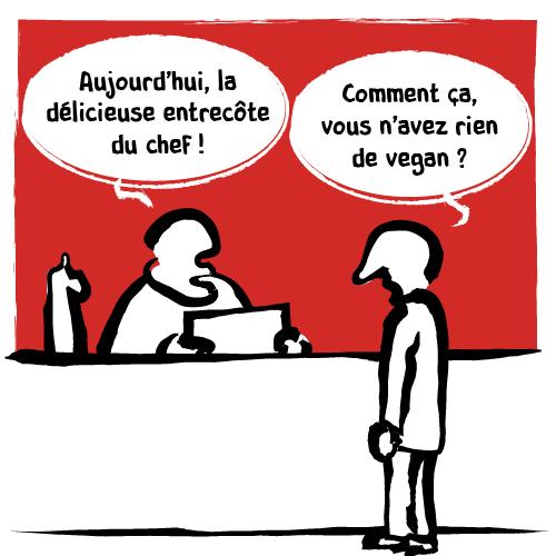 «Aujourd'hui, la délicieuse entrecôte du chef!» Nouvelle réponse:« Comment ça, vous n'avez rien de vegan?»