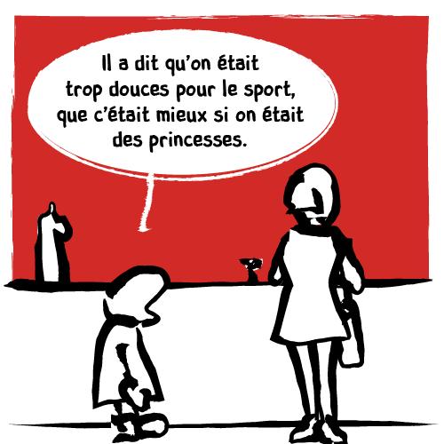 L'enfant continue quand-même son monologue : «Il a dit qu'on était trop douces pour le sport, que c'était mieux si on était des princesses. »