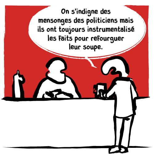 Sujet politique pour ce client au bar: «On s'indigne des mensonges des politiciens mais ils ont toujours instrumentalisé les faits pour refourguer leur soupe.»