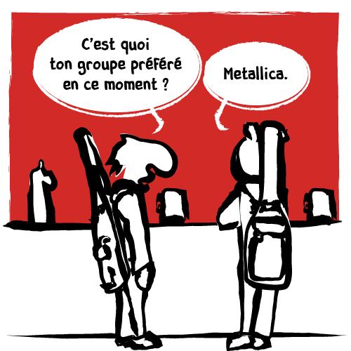 Un musicien demande à son pote: « C'est quoi ton groupe préféré en ce moment ?»«Metallica» répond l'autre.