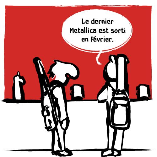 «Le dernier Metallica est sorti en février.» répond laconiquement l'autre.