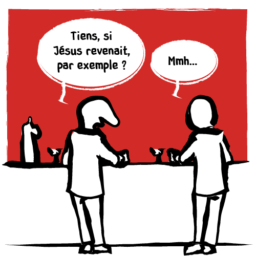 « Tiens, si Jésus revenait, par exemple ? » Hésitation de l'interlocuteur.